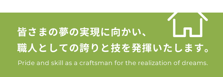 皆さまの夢の実現に向かい、職人としての誇りと技を発揮いたします。Pride and skill as a craftsman for the realization of dreams.